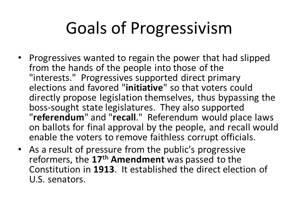 Goals of Progressivism Progressives wanted to regain the power that had slipped from the hands of the people into those of the interests. Progressives supported direct primary elections and favored initiative so that voters could directly propose legislation themselves, thus bypassing the boss-sought state legislatures.
