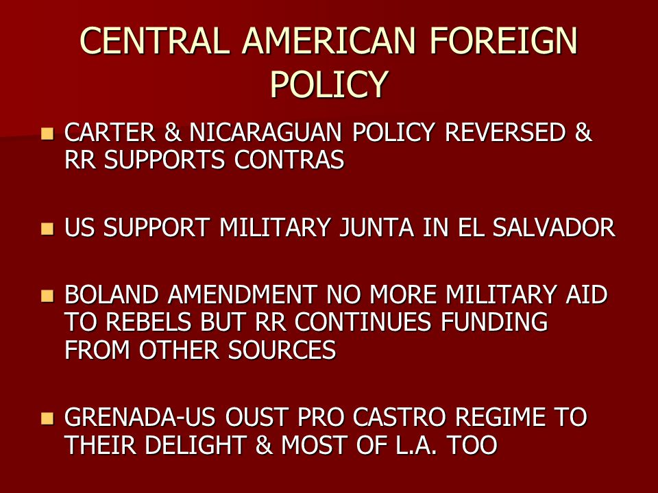 CENTRAL AMERICAN FOREIGN POLICY CARTER & NICARAGUAN POLICY REVERSED & RR SUPPORTS CONTRAS CARTER & NICARAGUAN POLICY REVERSED & RR SUPPORTS CONTRAS US SUPPORT MILITARY JUNTA IN EL SALVADOR US SUPPORT MILITARY JUNTA IN EL SALVADOR BOLAND AMENDMENT NO MORE MILITARY AID TO REBELS BUT RR CONTINUES FUNDING FROM OTHER SOURCES BOLAND AMENDMENT NO MORE MILITARY AID TO REBELS BUT RR CONTINUES FUNDING FROM OTHER SOURCES GRENADA-US OUST PRO CASTRO REGIME TO THEIR DELIGHT & MOST OF L.A.