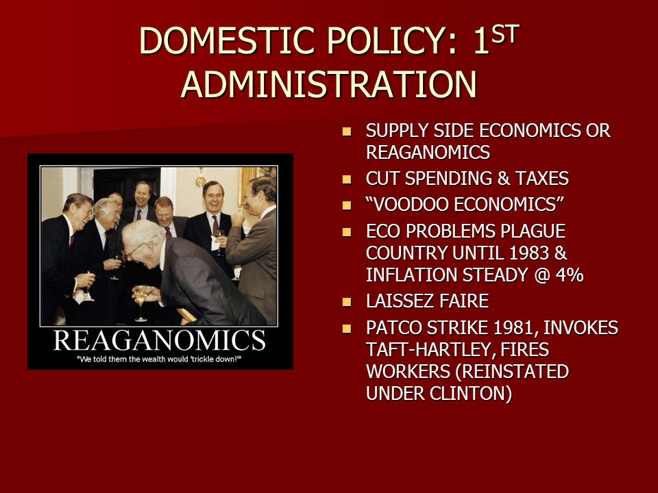 DOMESTIC POLICY: 1 ST ADMINISTRATION SUPPLY SIDE ECONOMICS OR REAGANOMICS SUPPLY SIDE ECONOMICS OR REAGANOMICS CUT SPENDING & TAXES CUT SPENDING & TAXES VOODOO ECONOMICS VOODOO ECONOMICS ECO PROBLEMS PLAGUE COUNTRY UNTIL 1983 & INFLATION STEADY @ 4% ECO PROBLEMS PLAGUE COUNTRY UNTIL 1983 & INFLATION STEADY @ 4% LAISSEZ FAIRE LAISSEZ FAIRE PATCO STRIKE 1981, INVOKES TAFT-HARTLEY, FIRES WORKERS (REINSTATED UNDER CLINTON) PATCO STRIKE 1981, INVOKES TAFT-HARTLEY, FIRES WORKERS (REINSTATED UNDER CLINTON)