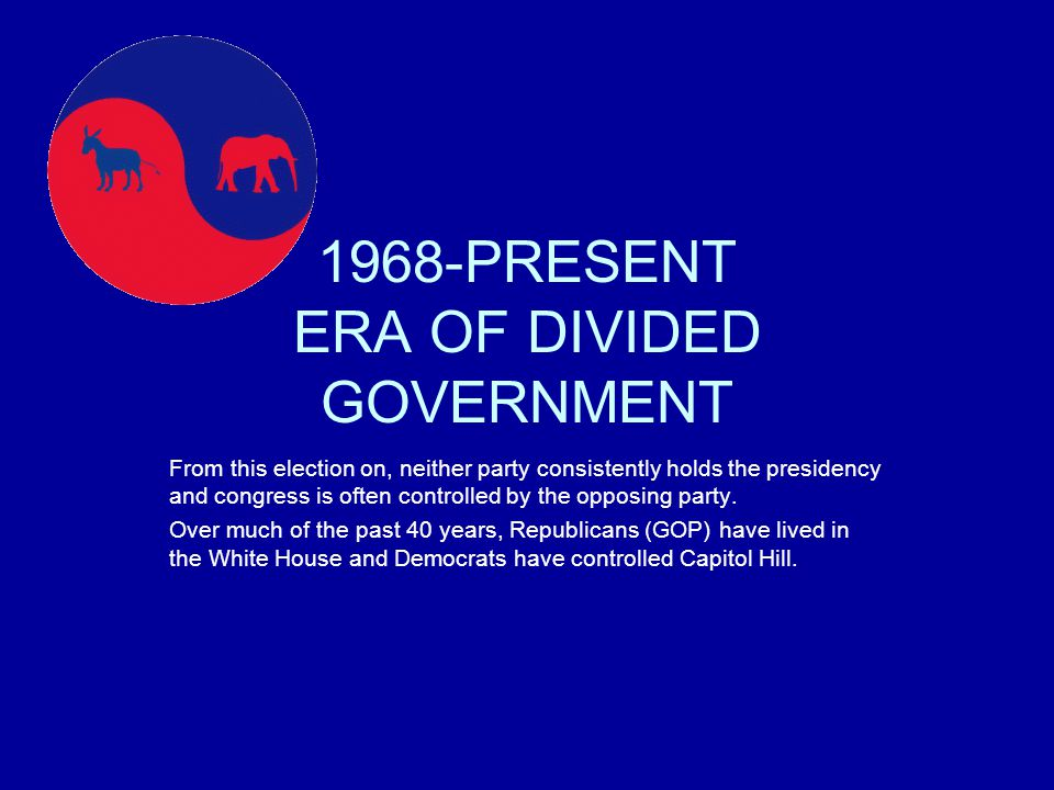 1968-PRESENT ERA OF DIVIDED GOVERNMENT From this election on, neither party consistently holds the presidency and congress is often controlled by the