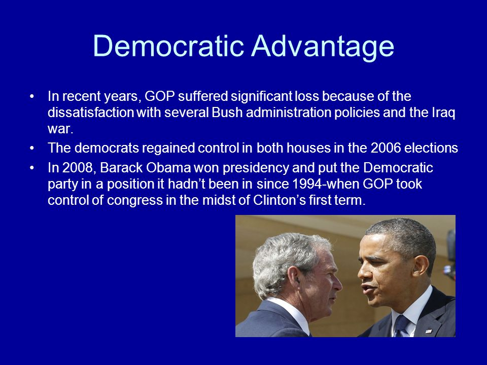 Democratic Advantage In recent years, GOP suffered significant loss because of the dissatisfaction with several Bush administration policies and the I