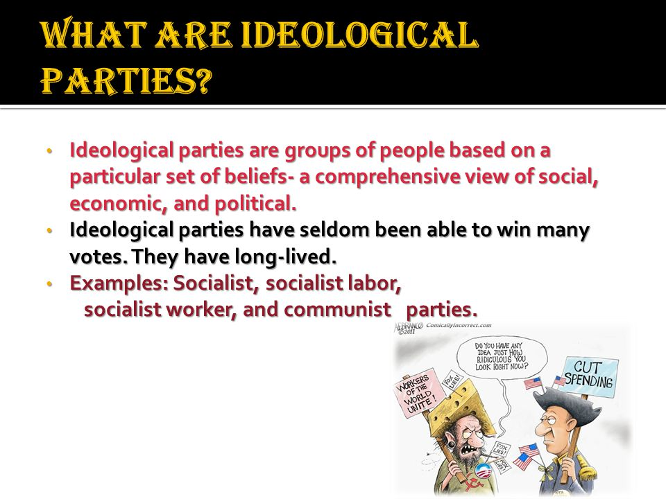 Ideological parties are groups of people based on a particular set of beliefs- a comprehensive view of social, economic, and political.