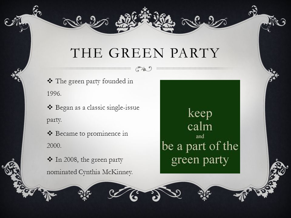  The green party founded in 1996.  Began as a classic single-issue party.  Became to prominence in 2000.  In 2008, the green party nominated Cynth
