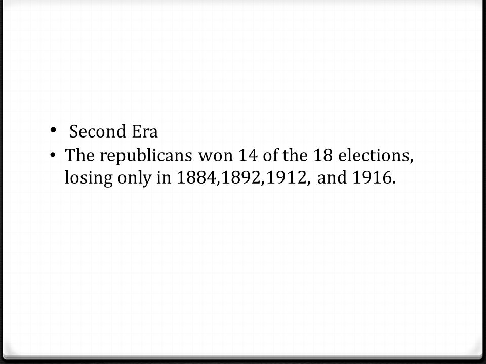 Second Era The republicans won 14 of the 18 elections, losing only in 1884,1892,1912, and 1916.
