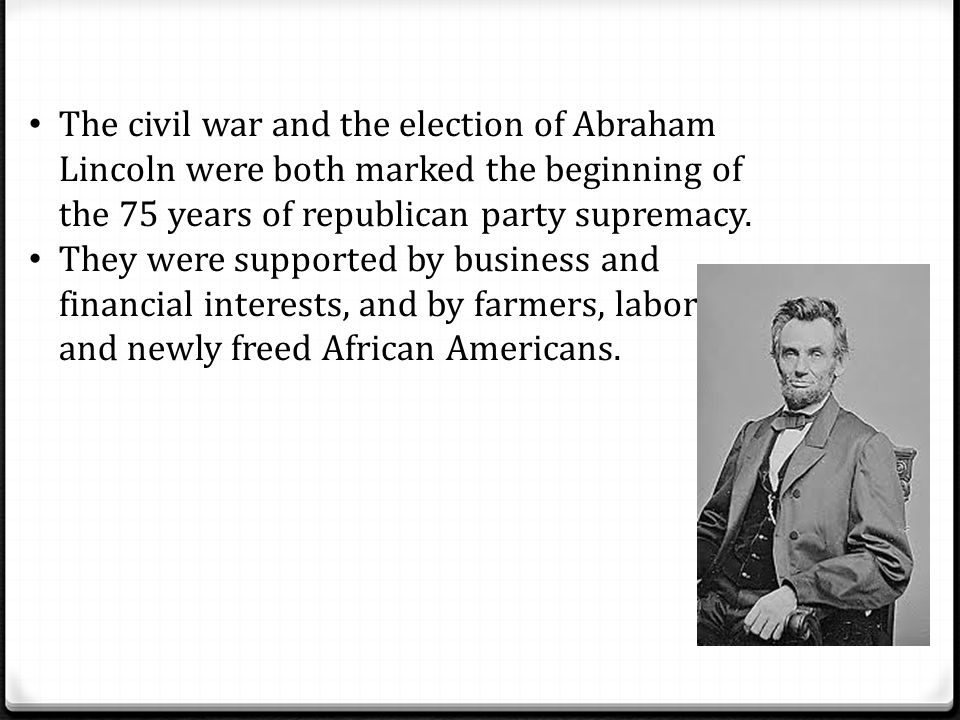 The civil war and the election of Abraham Lincoln were both marked the beginning of the 75 years of republican party supremacy. They were supported by