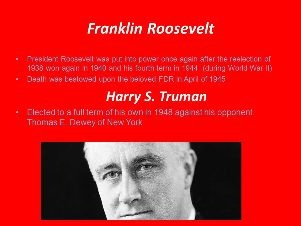 Franklin Roosevelt President Roosevelt was put into power once again after the reelection of 1938 won again in 1940 and his fourth term in 1944 (during World War II) Death was bestowed upon the beloved FDR in April of 1945 Harry S.