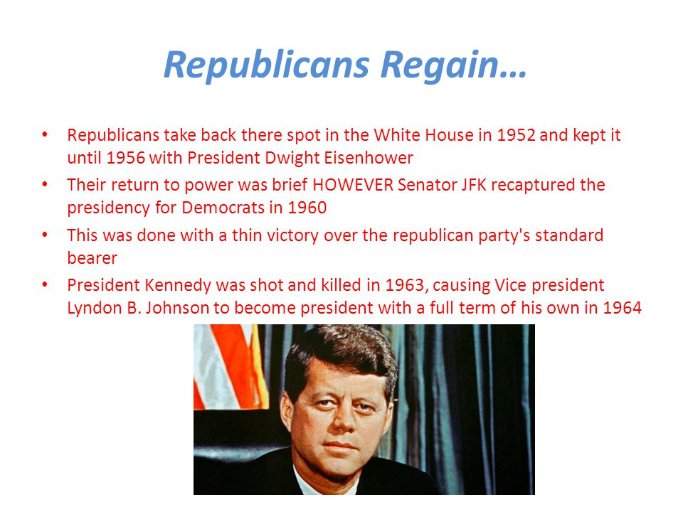 Republicans Regain… Republicans take back there spot in the White House in 1952 and kept it until 1956 with President Dwight Eisenhower Their return to power was brief HOWEVER Senator JFK recaptured the presidency for Democrats in 1960 This was done with a thin victory over the republican party s standard bearer President Kennedy was shot and killed in 1963, causing Vice president Lyndon B.