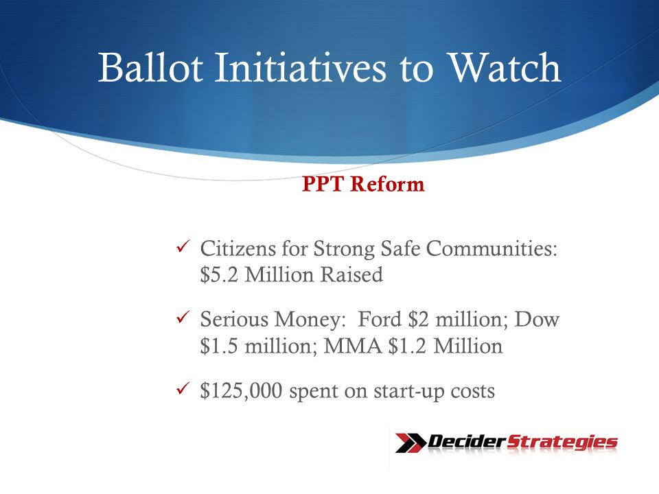Ballot Initiatives to Watch PPT Reform Citizens for Strong Safe Communities: $5.2 Million Raised Serious Money: Ford $2 million; Dow $1.5 million; MMA $1.2 Million $125,000 spent on start-up costs