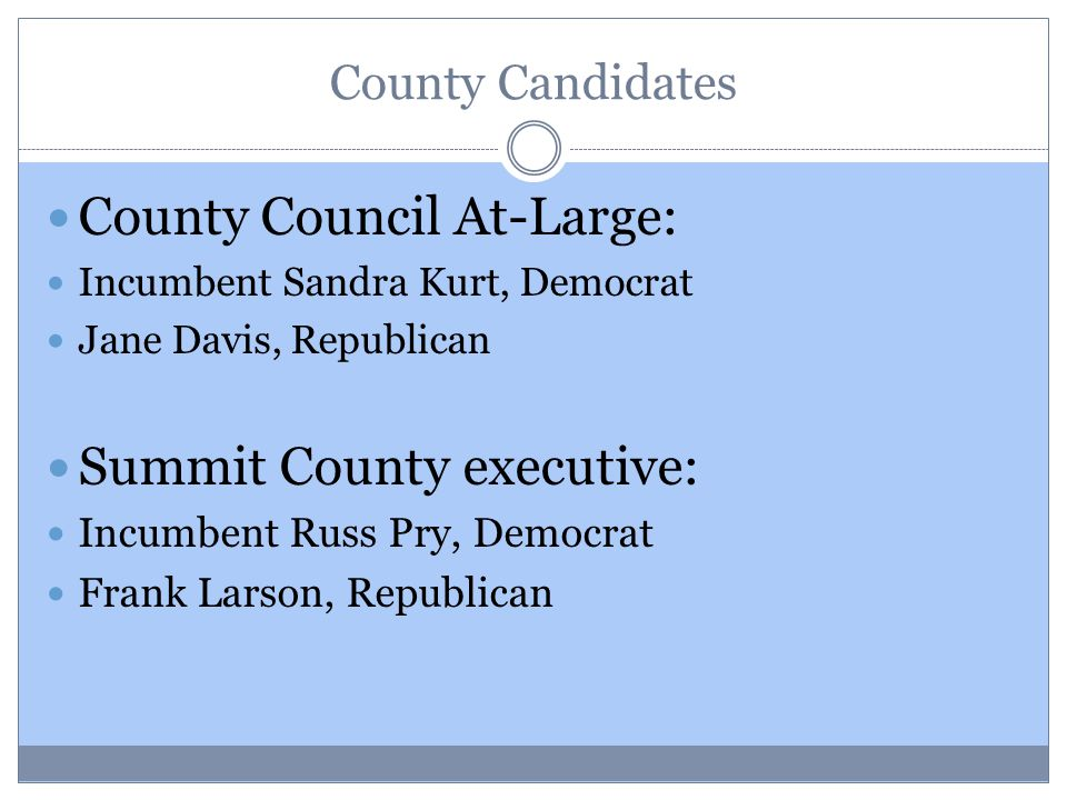 County Candidates County Council At-Large: Incumbent Sandra Kurt, Democrat Jane Davis, Republican Summit County executive: Incumbent Russ Pry, Democrat Frank Larson, Republican