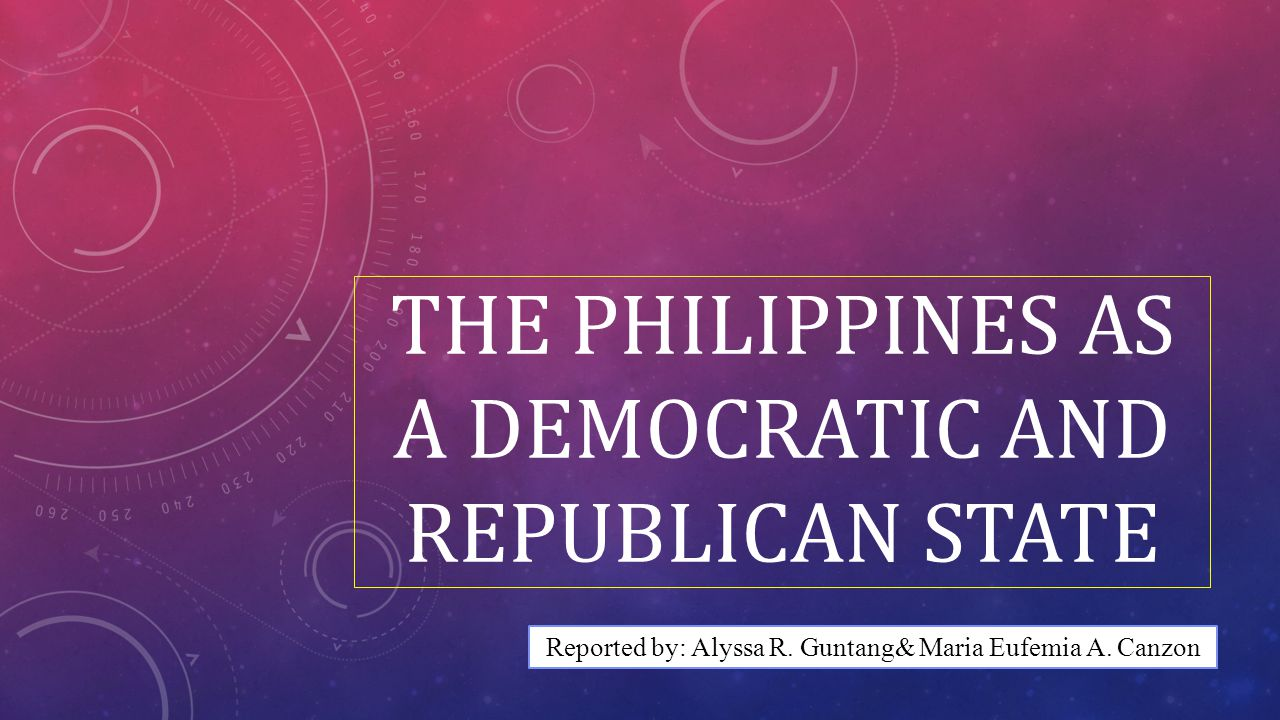 THE PHILIPPINE AS A DEMOCRATIC AND REPUBLICAN STATE As a republican state, it is a government by representatives chosen by the people at large.