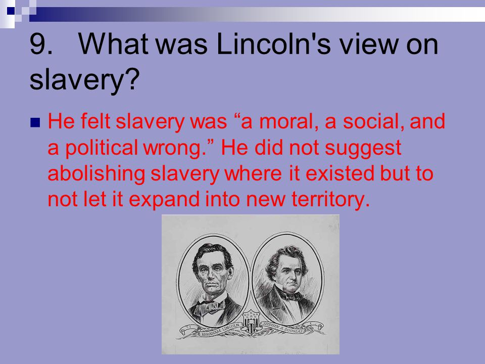 "9.What was Lincoln's view on slavery? He felt slavery was ""a moral, a social, and a political wrong."" He did not suggest abolishing slavery where it e"
