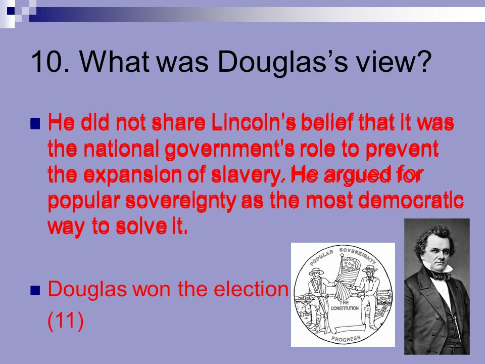10. What was Douglas's view? He did not share Lincoln's belief that it was the national government's role to prevent the expansion of slavery. He argu