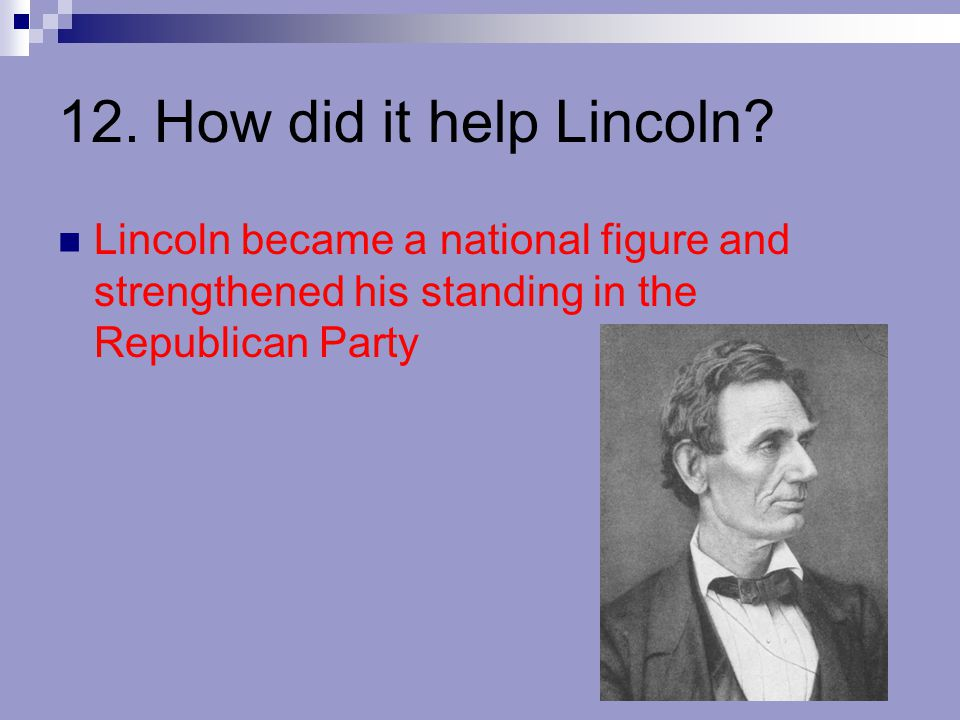 12.How did it help Lincoln? Lincoln became a national figure and strengthened his standing in the Republican Party