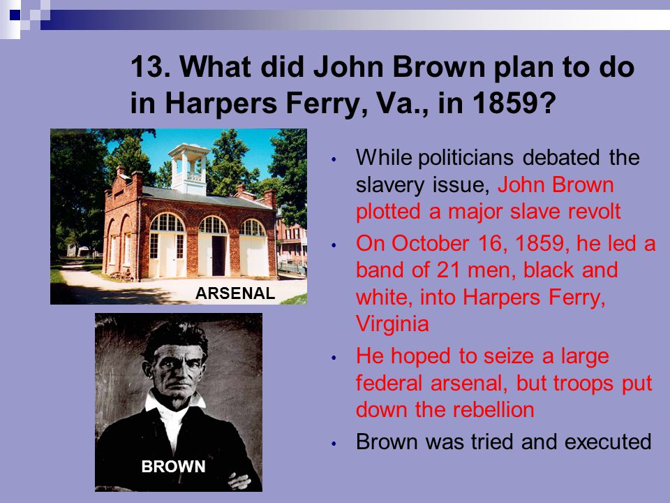 13. What did John Brown plan to do in Harpers Ferry, Va., in 1859? While politicians debated the slavery issue, John Brown plotted a major slave revol