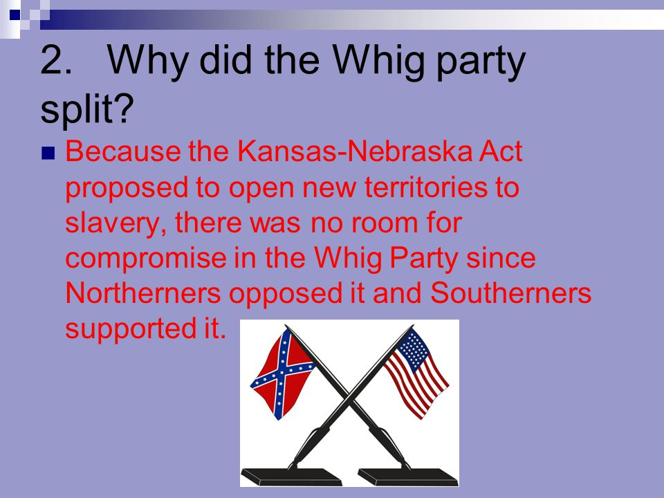 2.Why did the Whig party split? Because the Kansas-Nebraska Act proposed to open new territories to slavery, there was no room for compromise in the W