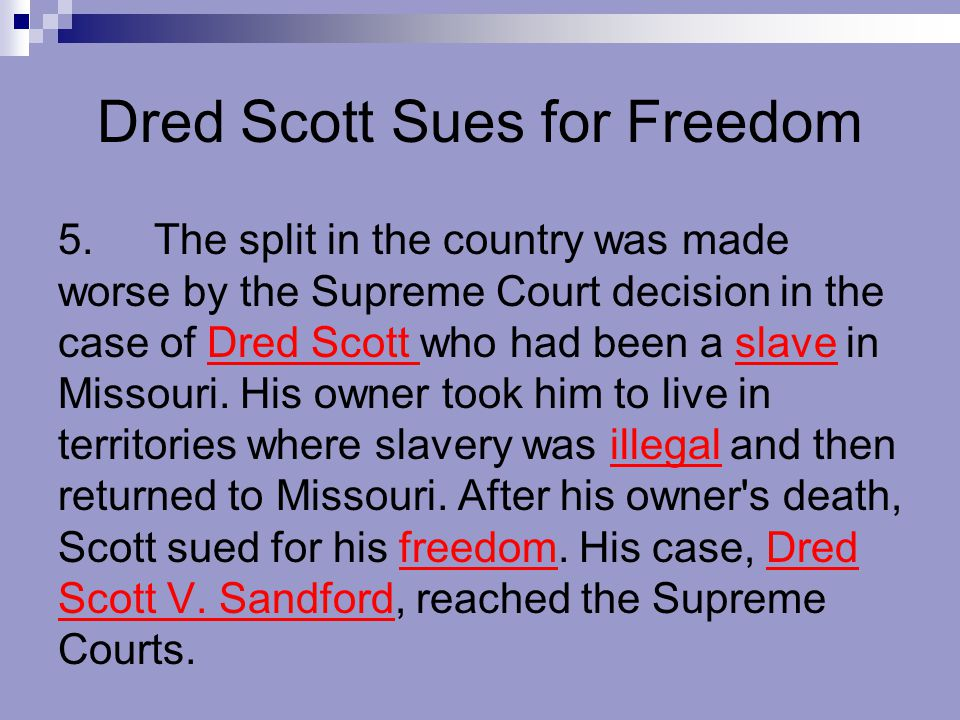 Dred Scott Sues for Freedom 5.The split in the country was made worse by the Supreme Court decision in the case of Dred Scott who had been a slave in