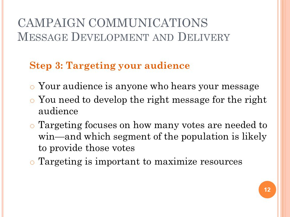 CAMPAIGN COMMUNICATIONS M ESSAGE D EVELOPMENT AND D ELIVERY Step 3: Targeting your audience o Your audience is anyone who hears your message o You need to develop the right message for the right audience o Targeting focuses on how many votes are needed to win—and which segment of the population is likely to provide those votes o Targeting is important to maximize resources 12