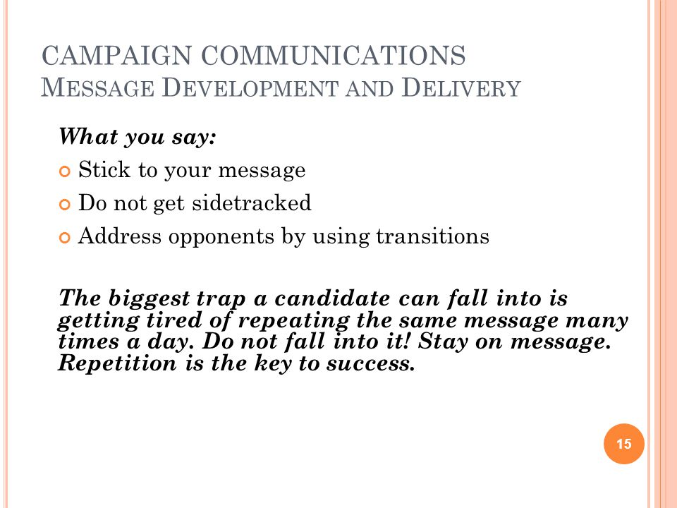 CAMPAIGN COMMUNICATIONS M ESSAGE D EVELOPMENT AND D ELIVERY What you say: Stick to your message Do not get sidetracked Address opponents by using transitions The biggest trap a candidate can fall into is getting tired of repeating the same message many times a day.
