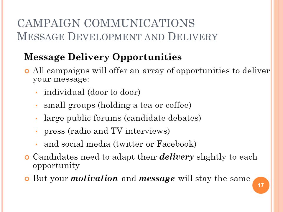 CAMPAIGN COMMUNICATIONS M ESSAGE D EVELOPMENT AND D ELIVERY Message Delivery Opportunities All campaigns will offer an array of opportunities to deliver your message: individual (door to door) small groups (holding a tea or coffee) large public forums (candidate debates) press (radio and TV interviews) and social media (twitter or Facebook) Candidates need to adapt their delivery slightly to each opportunity But your motivation and message will stay the same 17