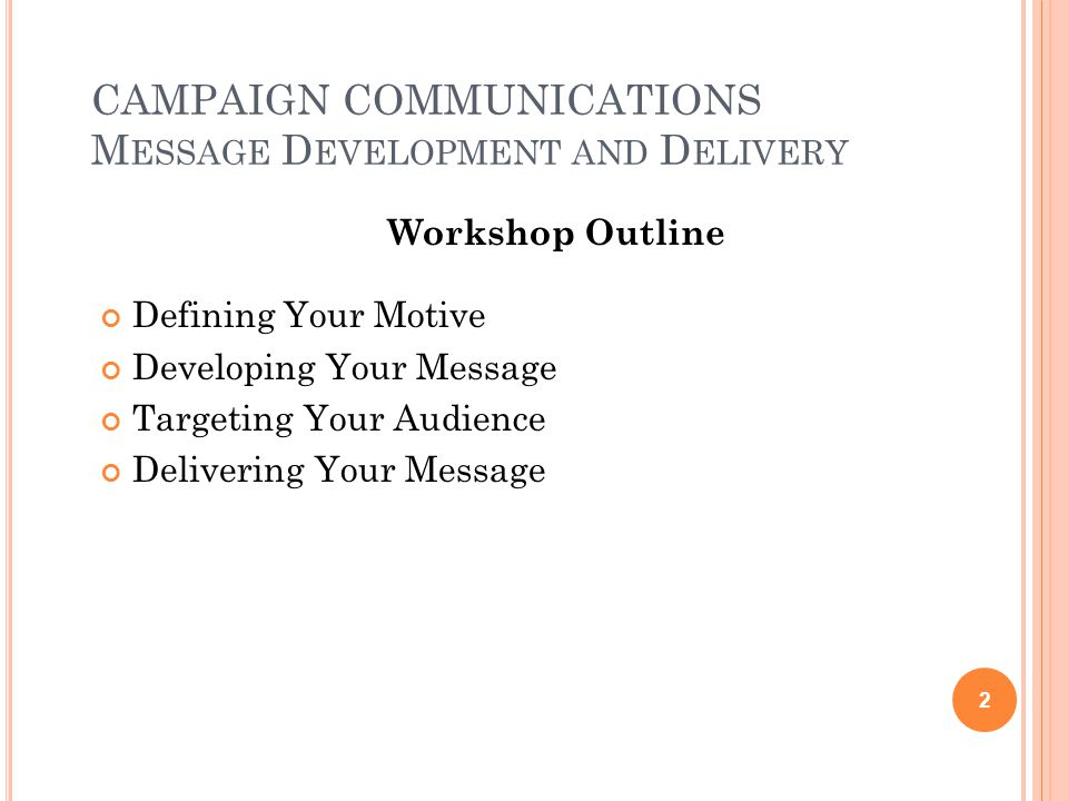 CAMPAIGN COMMUNICATIONS M ESSAGE D EVELOPMENT AND D ELIVERY Workshop Outline Defining Your Motive Developing Your Message Targeting Your Audience Delivering Your Message 2
