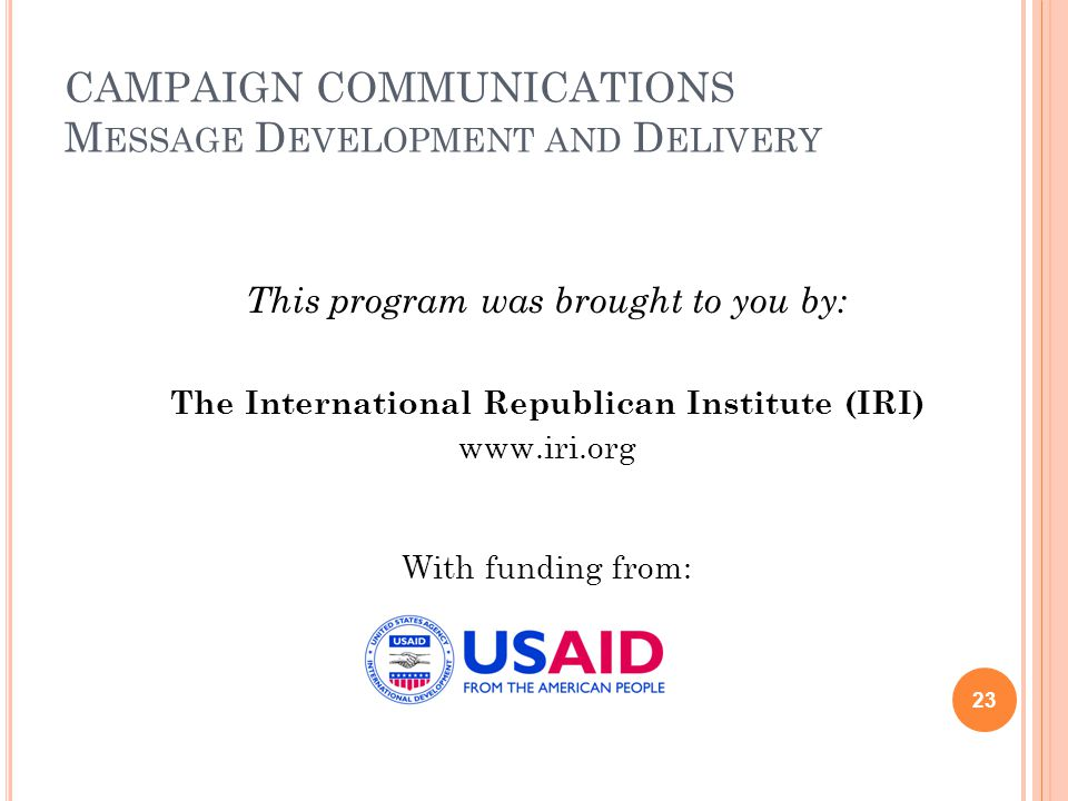 CAMPAIGN COMMUNICATIONS M ESSAGE D EVELOPMENT AND D ELIVERY This program was brought to you by: The International Republican Institute (IRI) www.iri.org With funding from: 23