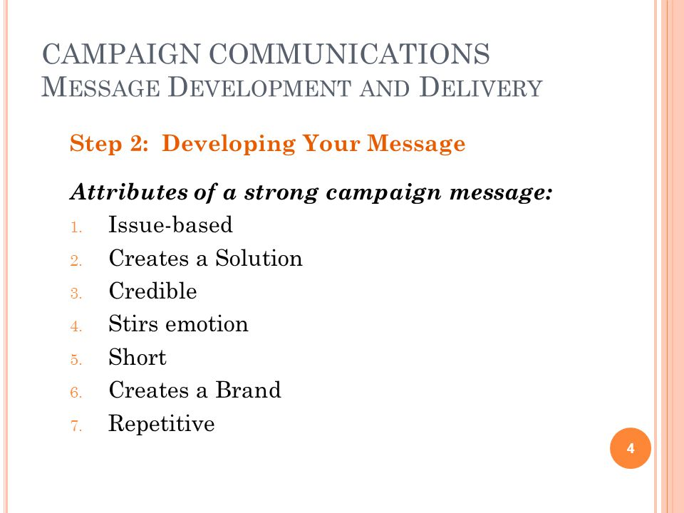 CAMPAIGN COMMUNICATIONS M ESSAGE D EVELOPMENT AND D ELIVERY Step 2: Developing Your Message Attributes of a strong campaign message: 1.