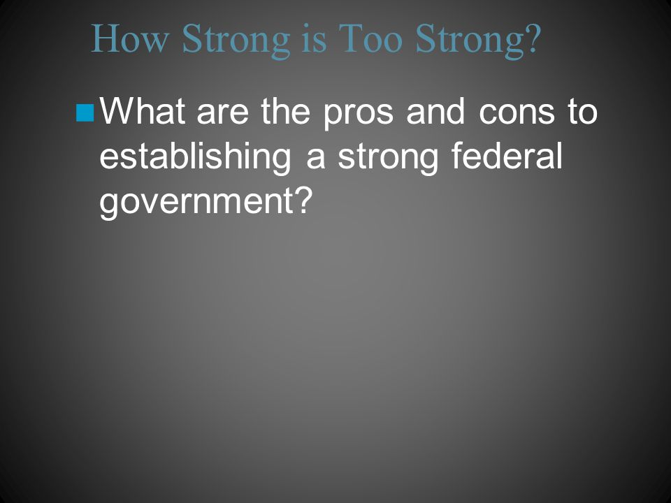 How Strong is Too Strong What are the pros and cons to establishing a strong federal government