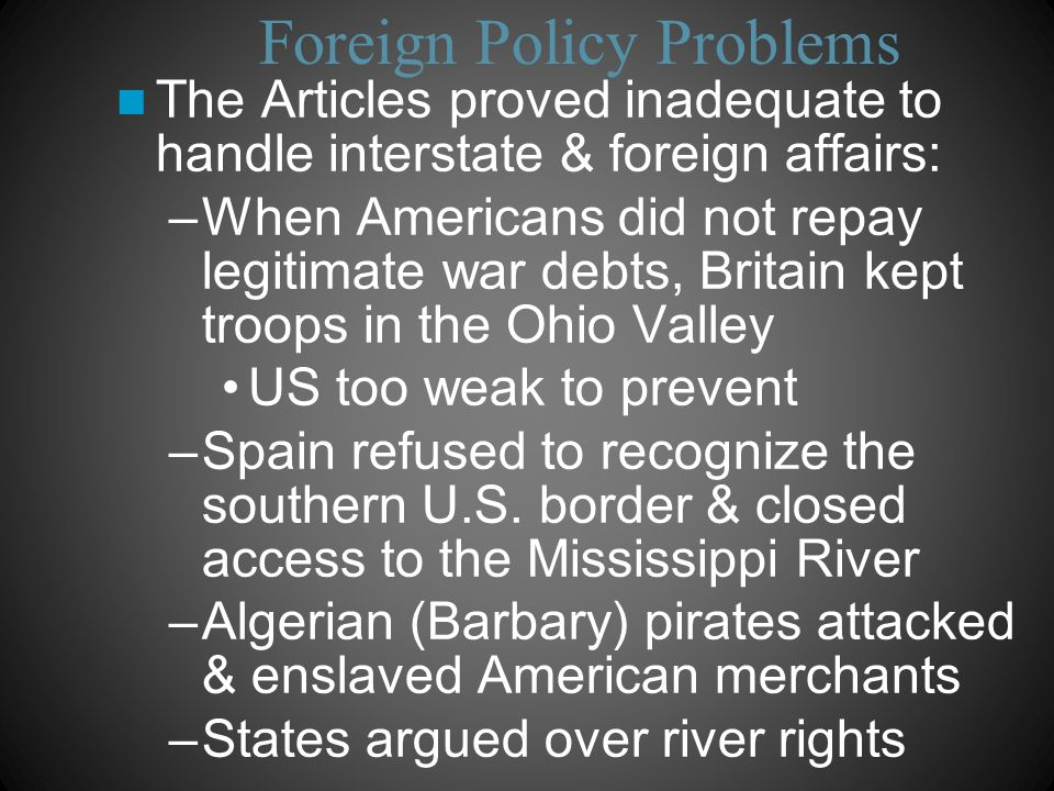 Foreign Policy Problems The Articles proved inadequate to handle interstate & foreign affairs: –When Americans did not repay legitimate war debts, Britain kept troops in the Ohio Valley US too weak to prevent –Spain refused to recognize the southern U.S.