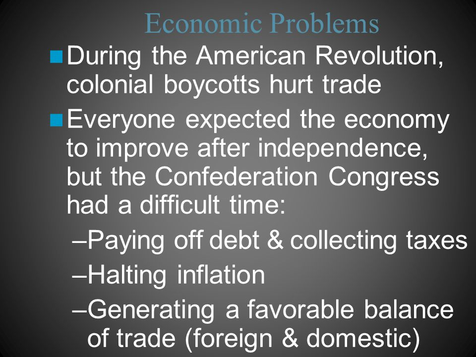 Economic Problems During the American Revolution, colonial boycotts hurt trade Everyone expected the economy to improve after independence, but the Confederation Congress had a difficult time: –Paying off debt & collecting taxes –Halting inflation –Generating a favorable balance of trade (foreign & domestic)