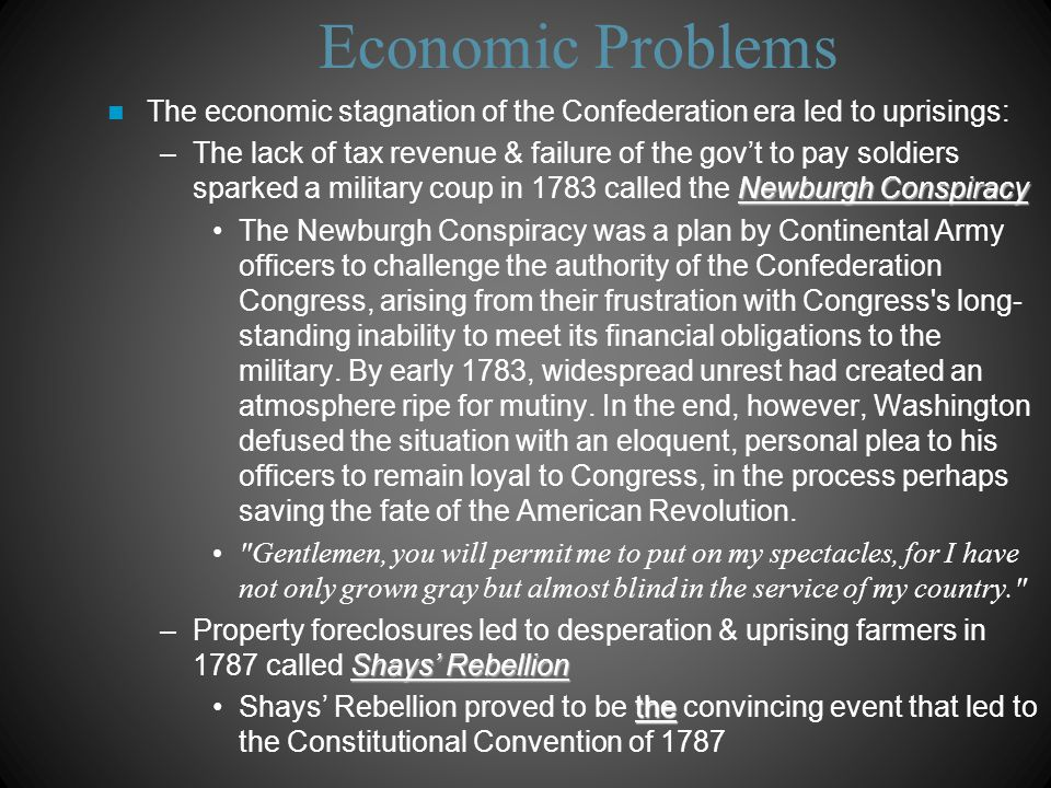 Economic Problems Nationalists called for a stronger central gov't & a constitutional amendment to allow create a 5% import tax & a national bank –Led by Alexander Hamilton, James Madison, & Robert Morris 12 states agreed, but a group of Rhode Island Localists refused & killed the amendment The failure to reform the Articles led Nationalists to consider the Articles hopelessly defective