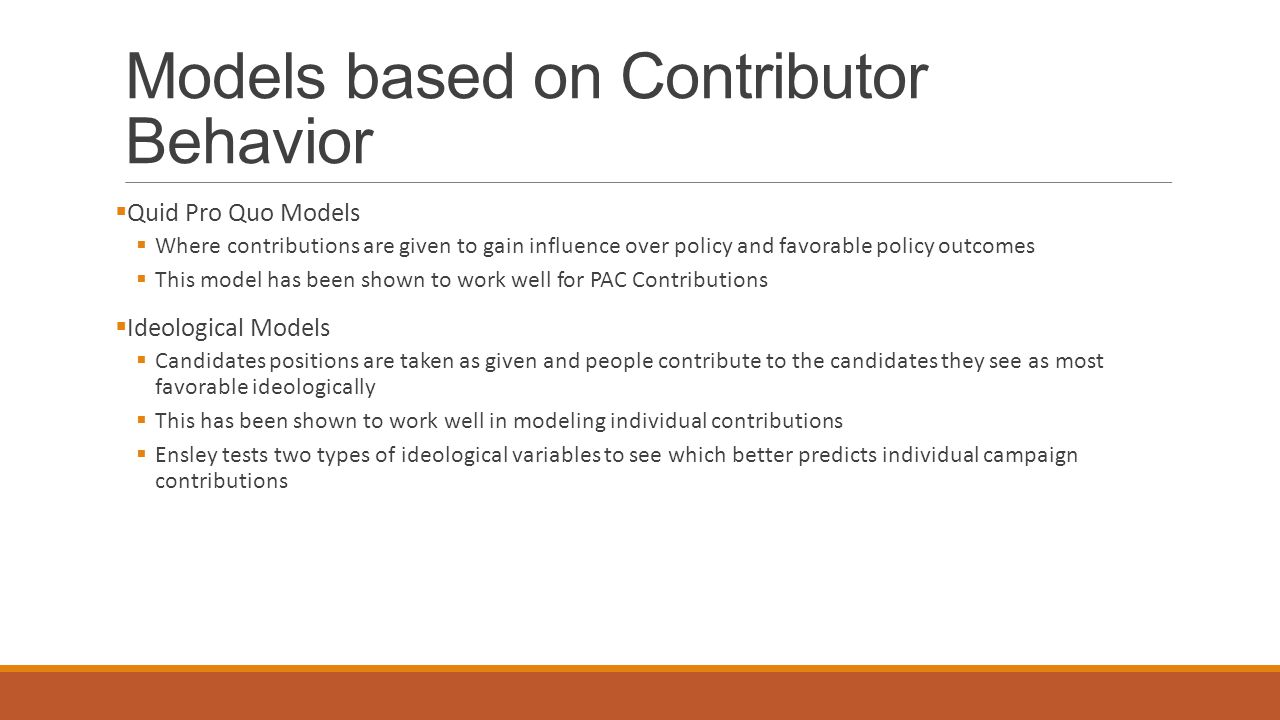 Models based on Contributor Behavior  Quid Pro Quo Models  Where contributions are given to gain influence over policy and favorable policy outcomes  This model has been shown to work well for PAC Contributions  Ideological Models  Candidates positions are taken as given and people contribute to the candidates they see as most favorable ideologically  This has been shown to work well in modeling individual contributions  Ensley tests two types of ideological variables to see which better predicts individual campaign contributions