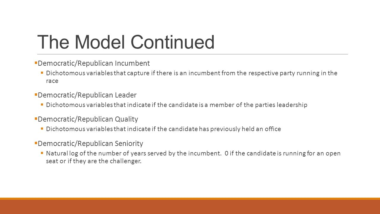 The Model Continued  Democratic/Republican Incumbent  Dichotomous variables that capture if there is an incumbent from the respective party running in the race  Democratic/Republican Leader  Dichotomous variables that indicate if the candidate is a member of the parties leadership  Democratic/Republican Quality  Dichotomous variables that indicate if the candidate has previously held an office  Democratic/Republican Seniority  Natural log of the number of years served by the incumbent.