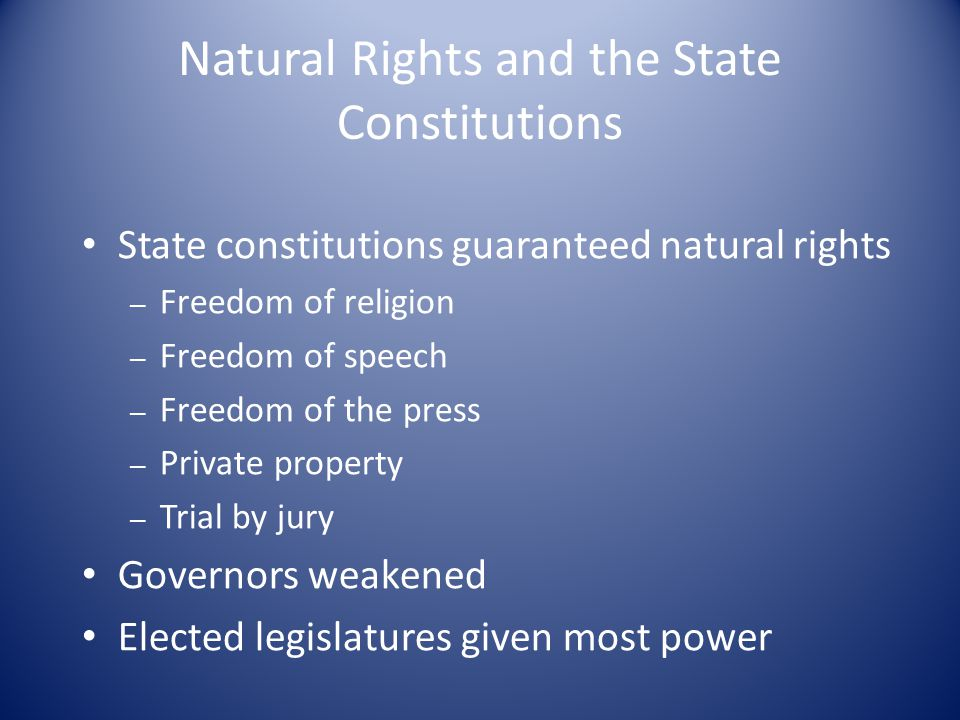 Natural Rights and the State Constitutions State constitutions guaranteed natural rights – Freedom of religion – Freedom of speech – Freedom of the press – Private property – Trial by jury Governors weakened Elected legislatures given most power