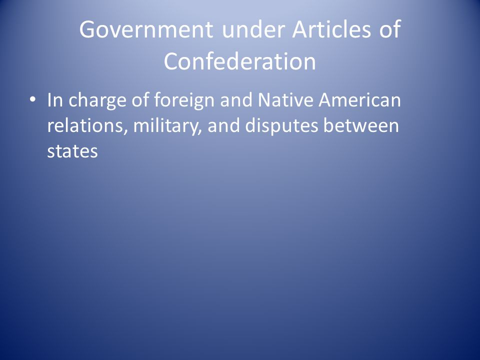 Government under Articles of Confederation In charge of foreign and Native American relations, military, and disputes between states