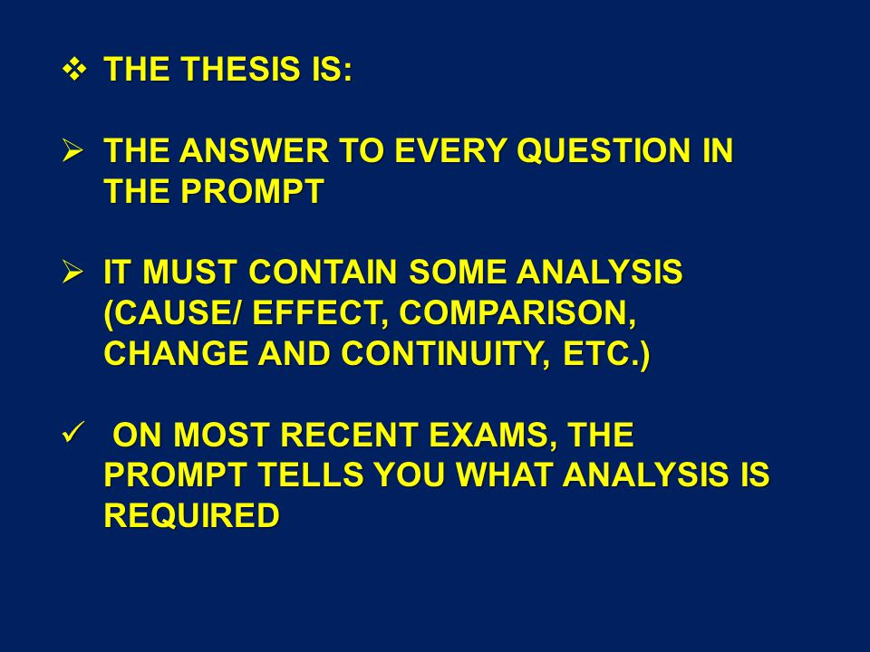  THE THESIS IS:  THE ANSWER TO EVERY QUESTION IN THE PROMPT  IT MUST CONTAIN SOME ANALYSIS (CAUSE/ EFFECT, COMPARISON, CHANGE AND CONTINUITY, ETC.) ON MOST RECENT EXAMS, THE PROMPT TELLS YOU WHAT ANALYSIS IS REQUIRED ON MOST RECENT EXAMS, THE PROMPT TELLS YOU WHAT ANALYSIS IS REQUIRED