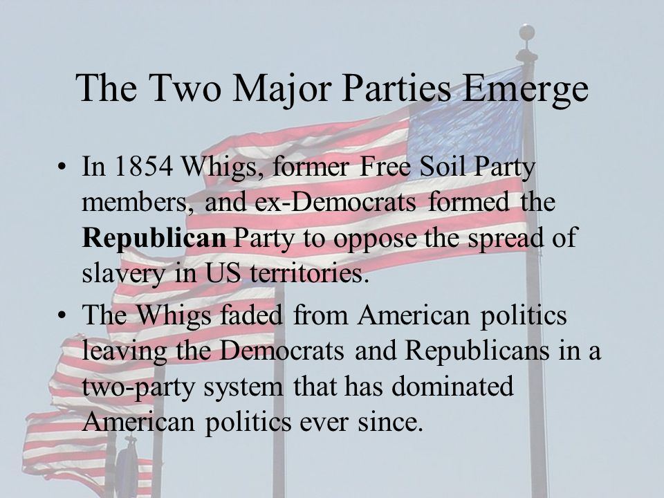 The Two Major Parties Emerge In 1854 Whigs, former Free Soil Party members, and ex-Democrats formed the Republican Party to oppose the spread of slavery in US territories.