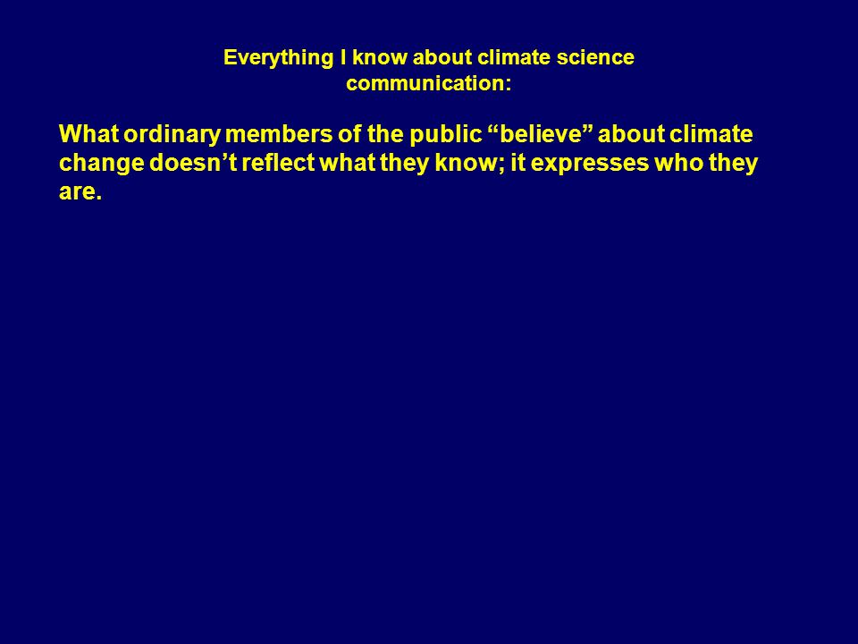 "What ordinary members of the public ""believe"" about climate change doesn't reflect what they know; it expresses who they are. Everything I know about"