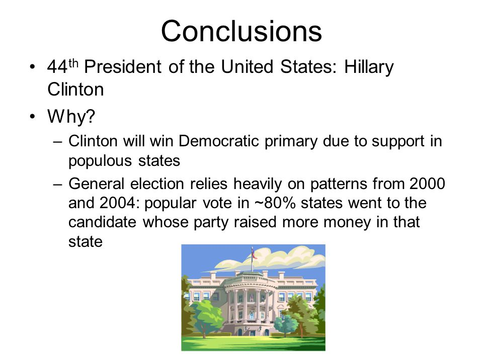 Conclusions 44 th President of the United States: Hillary Clinton Why? –Clinton will win Democratic primary due to support in populous states –General