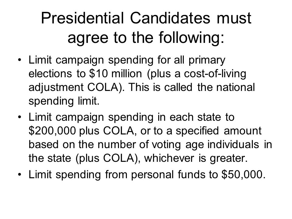 Presidential Candidates must agree to the following: Limit campaign spending for all primary elections to $10 million (plus a cost-of-living adjustmen