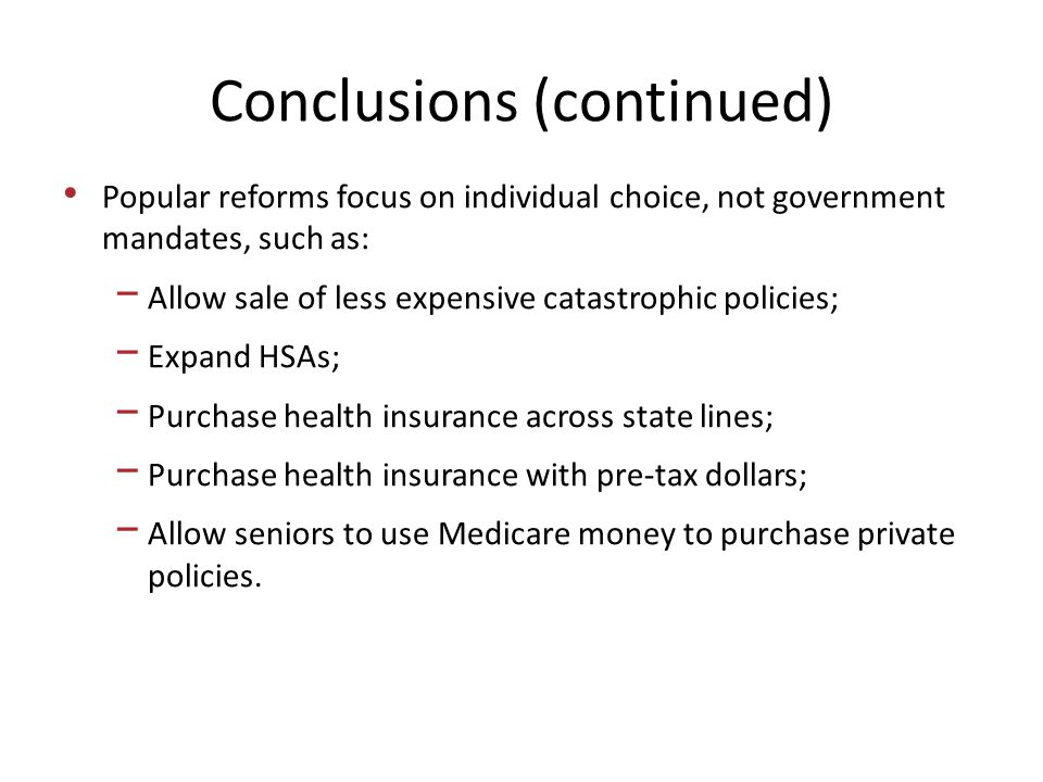 Conclusions (continued) Popular reforms focus on individual choice, not government mandates, such as: − Allow sale of less expensive catastrophic policies; − Expand HSAs; − Purchase health insurance across state lines; − Purchase health insurance with pre-tax dollars; − Allow seniors to use Medicare money to purchase private policies.
