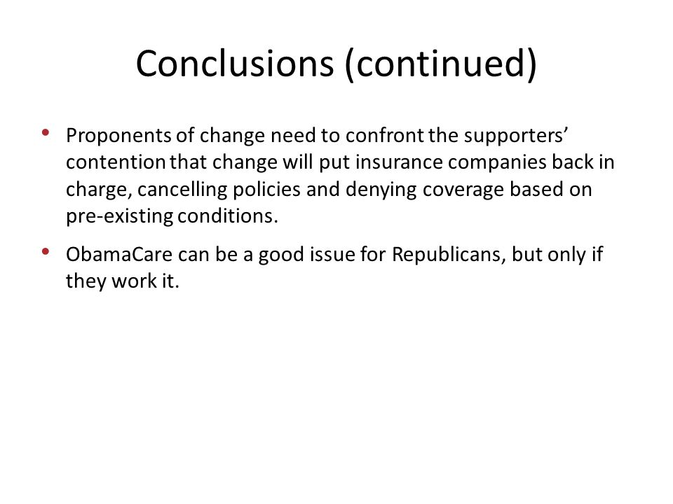 Conclusions (continued) Proponents of change need to confront the supporters' contention that change will put insurance companies back in charge, cancelling policies and denying coverage based on pre-existing conditions.