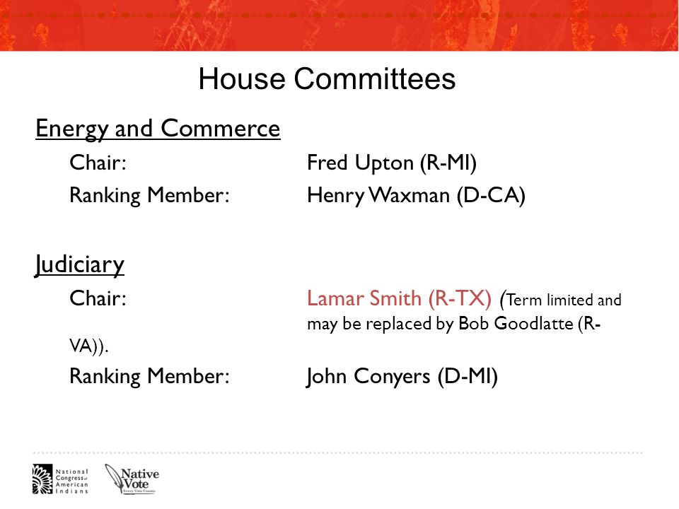 House Committees Energy and Commerce Chair:Fred Upton (R-MI) Ranking Member:Henry Waxman (D-CA) Judiciary Chair:Lamar Smith (R-TX) ( Term limited and may be replaced by Bob Goodlatte (R- VA)).