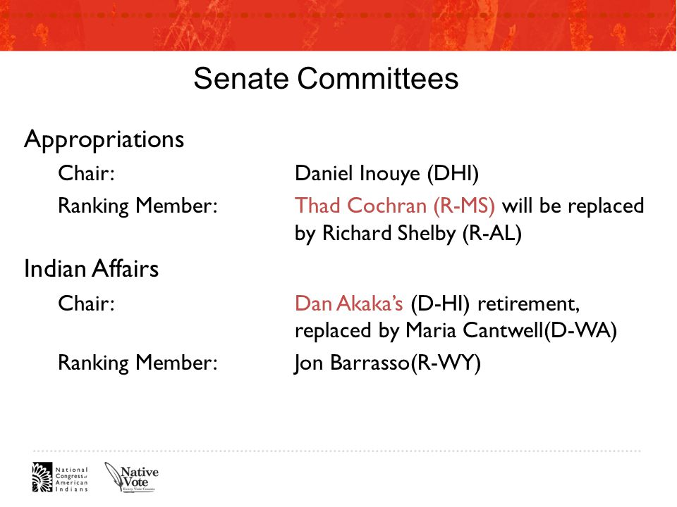 Senate Committees Appropriations Chair:Daniel Inouye (DHI) Ranking Member:Thad Cochran (R-MS) will be replaced by Richard Shelby (R-AL) Indian Affairs Chair:Dan Akaka's (D-HI) retirement, replaced by Maria Cantwell(D-WA) Ranking Member:Jon Barrasso(R-WY)