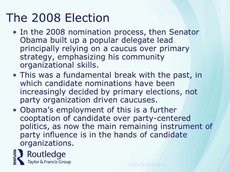 The 2008 Election In the 2008 nomination process, then Senator Obama built up a popular delegate lead principally relying on a caucus over primary str