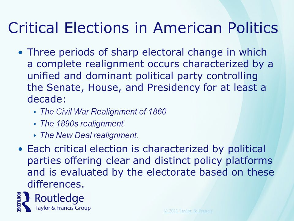 Critical Elections in American Politics Three periods of sharp electoral change in which a complete realignment occurs characterized by a unified and dominant political party controlling the Senate, House, and Presidency for at least a decade: The Civil War Realignment of 1860 The 1890s realignment The New Deal realignment.