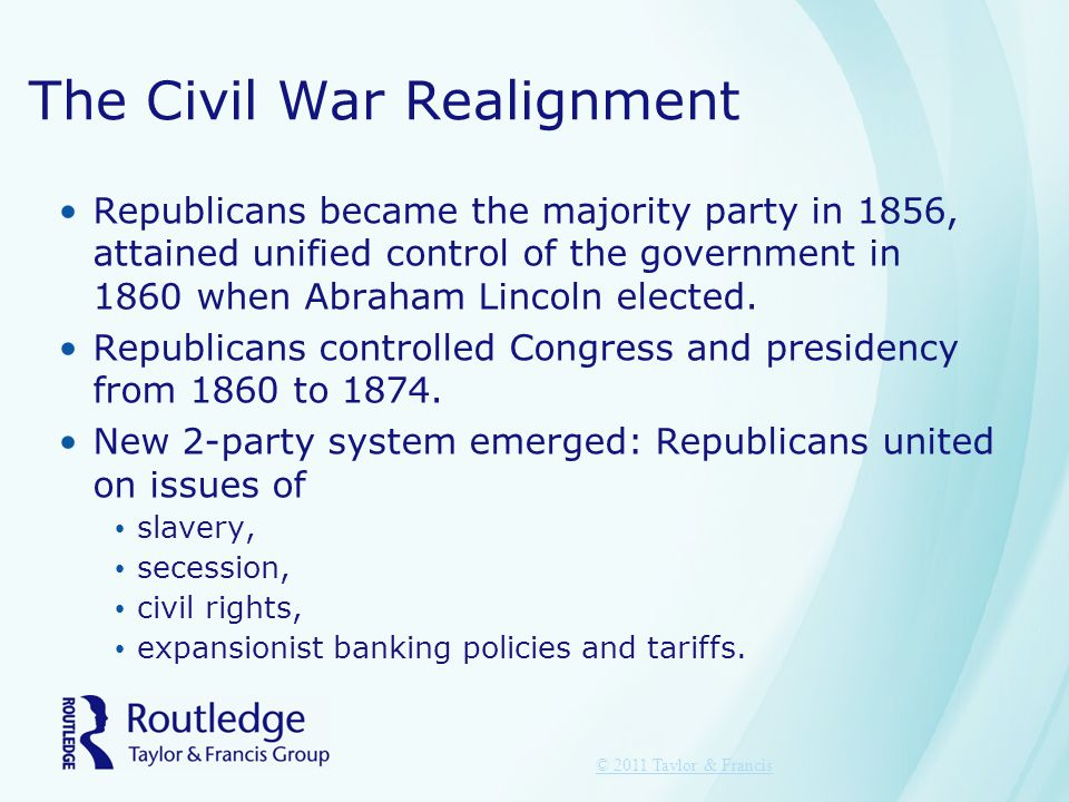 The Civil War Realignment Republicans became the majority party in 1856, attained unified control of the government in 1860 when Abraham Lincoln elect