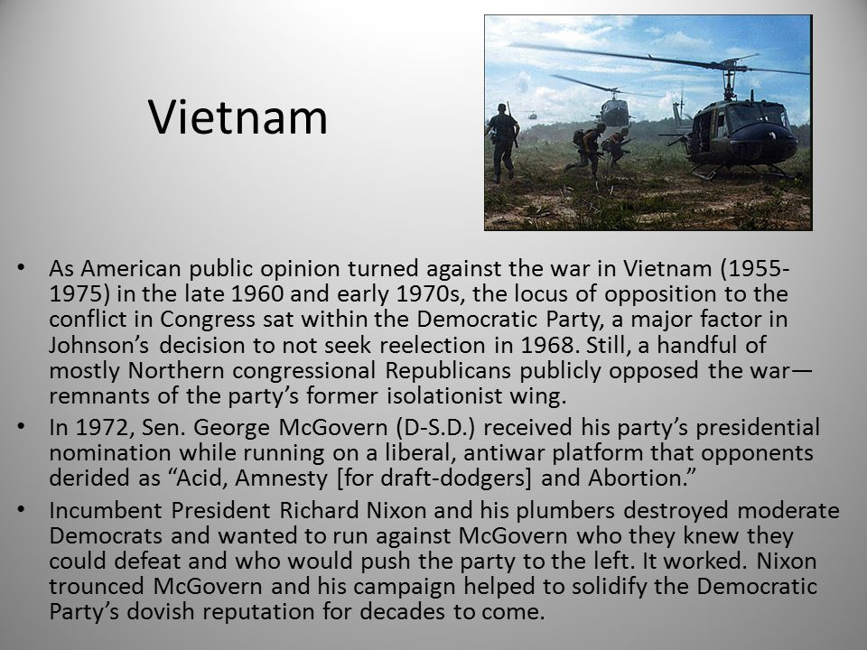 Vietnam As American public opinion turned against the war in Vietnam (1955- 1975) in the late 1960 and early 1970s, the locus of opposition to the conflict in Congress sat within the Democratic Party, a major factor in Johnson's decision to not seek reelection in 1968.