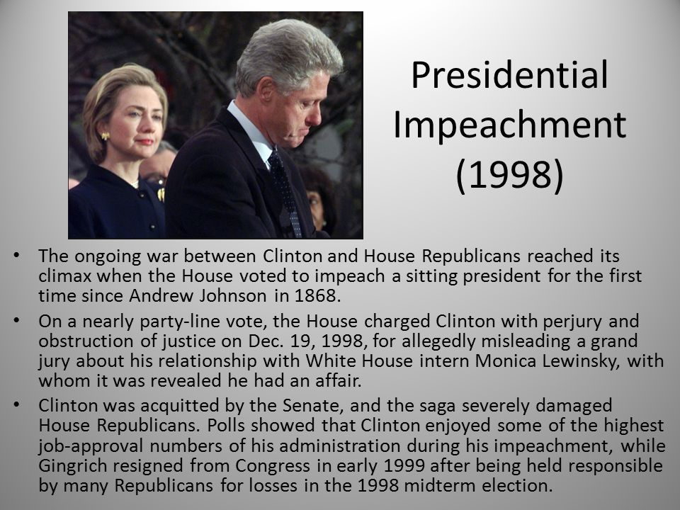 Presidential Impeachment (1998) The ongoing war between Clinton and House Republicans reached its climax when the House voted to impeach a sitting president for the first time since Andrew Johnson in 1868.