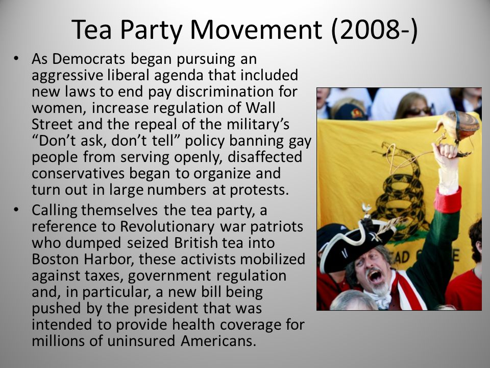 Tea Party Movement (2008-) As Democrats began pursuing an aggressive liberal agenda that included new laws to end pay discrimination for women, increase regulation of Wall Street and the repeal of the military's Don't ask, don't tell policy banning gay people from serving openly, disaffected conservatives began to organize and turn out in large numbers at protests.