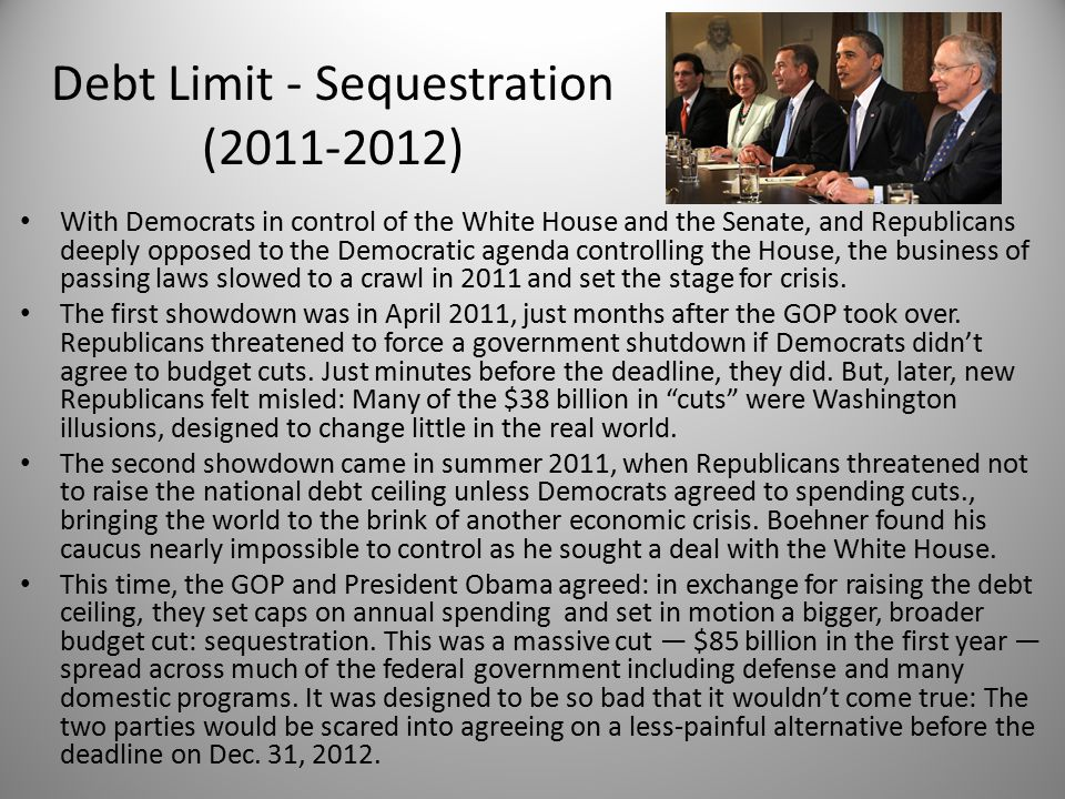 Debt Limit - Sequestration (2011-2012) With Democrats in control of the White House and the Senate, and Republicans deeply opposed to the Democratic agenda controlling the House, the business of passing laws slowed to a crawl in 2011 and set the stage for crisis.